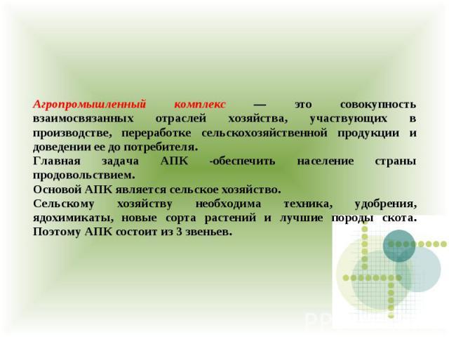 Агропромышленный комплекс — это совокупность взаимосвязанных отраслей хозяйства, участвующих в производстве, переработке сельскохозяйственной продукции и доведении ее до потребителя. Главная задача АПК -обеспечить население страны продовольствием. О…