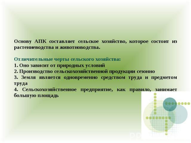 Основу АПК составляет сельское хозяйство, которое состоит из растениеводства и животноводства. Отличительные черты сельского хозяйства: 1. Оно зависит от природных условий 2. Производство сельскохозяйственной продукции сезонно 3. Земля является одно…