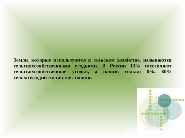 Земли, которые используются в сельском хозяйстве, называются сельскохозяйственными угодьями. В России 13% составляют сельскохозяйственные угодья, а пашня только 6%. 60% сельхозугодий составляет пашня.
