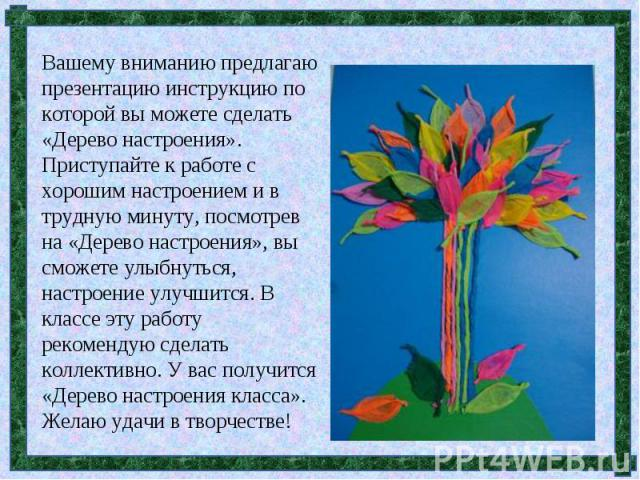 Вашему вниманию предлагаю презентацию инструкцию по которой вы можете сделать «Дерево настроения». Приступайте к работе с хорошим настроением и в трудную минуту, посмотрев на «Дерево настроения», вы сможете улыбнуться, настроение улучшится. В классе…