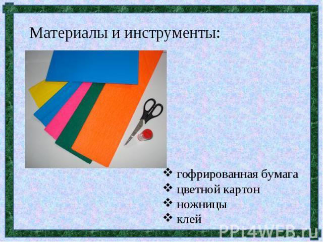 Материалы и инструменты: гофрированная бумага цветной картон ножницы клей