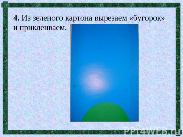 4. Из зеленого картона вырезаем «бугорок» и приклеиваем.