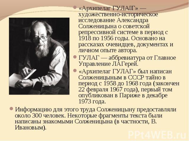 «Архипелаг ГУЛА Г» — художественно-историческое исследование Александра Солженицына о советской репрессивной системе в период с 1918 по 1956 годы. Основано на рассказах очевидцев, документах и личном опыте автора. ГУЛАГ — аббревиатура от Главное Упр…