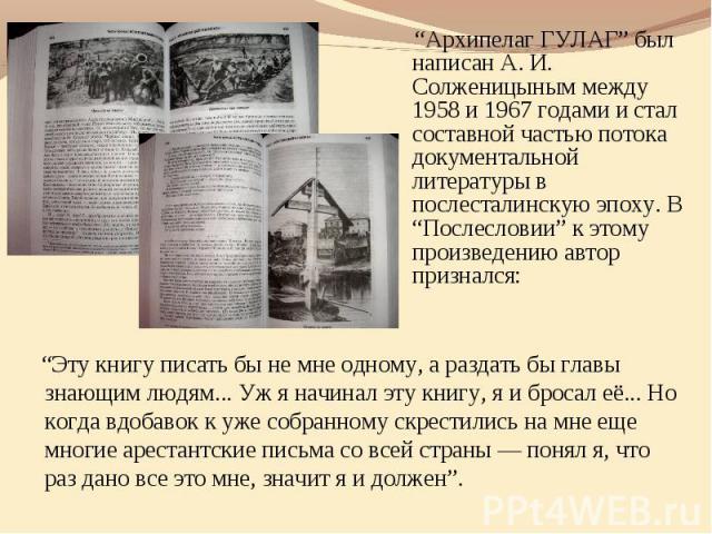 """""""Архипелаг ГУЛАГ"""" был написан А. И. Солженицыным между 1958 и 1967 годами и стал составной частью потока документальной литературы в послесталинскую эпоху. В """"Послесловии"""" к этому произведению автор признался: """"Эту книгу писать бы не мне одному, а р…"""