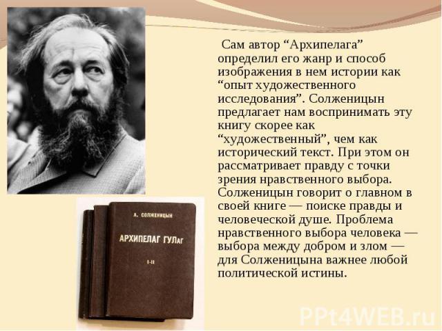 """Сам автор """"Архипелага"""" определил его жанр и способ изображения в нем истории как """"опыт художественного исследования"""". Солженицын предлагает нам воспринимать эту книгу скорее как """"художественный"""", чем как исторический текст. При этом он рассматривает…"""