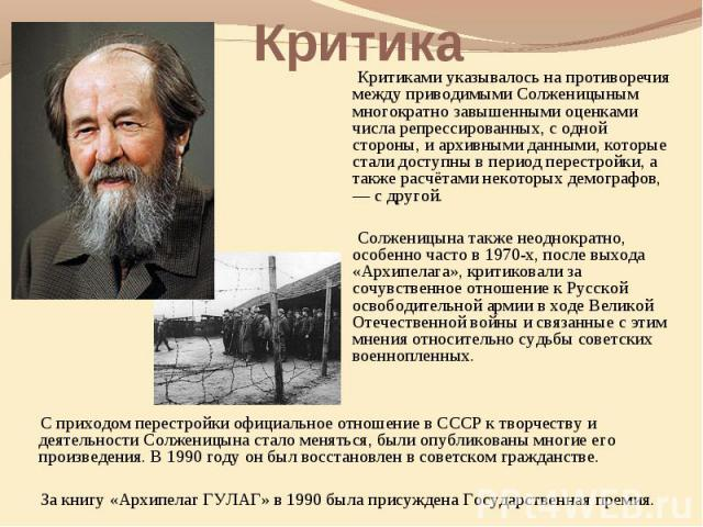 Критика Критиками указывалось на противоречия между приводимыми Солженицыным многократно завышенными оценками числа репрессированных, с одной стороны, и архивными данными, которые стали доступны в период перестройки, а также расчётами некоторых демо…