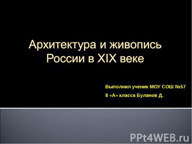 Архитектура и живопись России в XIX веке Выполнил ученик МОУ СОШ №57 8 «А» класса Буланов Д.