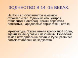 ЗОДЧЕСТВО В 14 -15 ВЕКАХ. На Руси возобновляется каменное строительство. Одним и