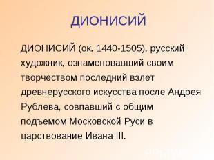 ДИОНИСИЙ ДИОНИСИЙ (ок. 1440-1505), русский художник, ознаменовавший своим творче