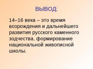 ВЫВОД: 14–16 века – это время возрождения и дальнейшего развития русского каменн