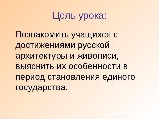Цель урока: Познакомить учащихся с достижениями русской архитектуры и живописи, выяснить их особенности в период становления единого государства.