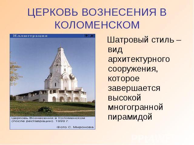 ЦЕРКОВЬ ВОЗНЕСЕНИЯ В КОЛОМЕНСКОМ Шатровый стиль – вид архитектурного сооружения, которое завершается высокой многогранной пирамидой