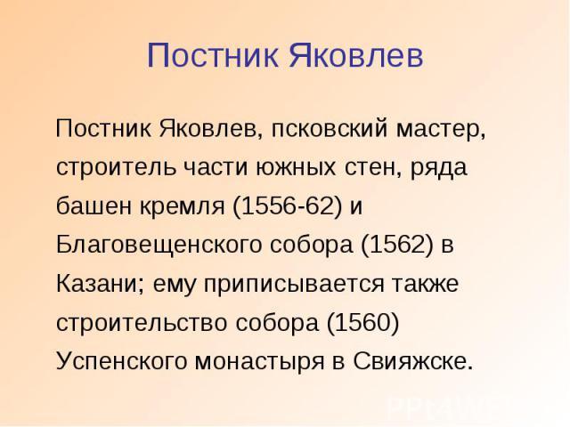 Постник Яковлев Постник Яковлев, псковский мастер, строитель части южных стен, ряда башен кремля (1556-62) и Благовещенского собора (1562) в Казани; ему приписывается также строительство собора (1560) Успенского монастыря в Свияжске.