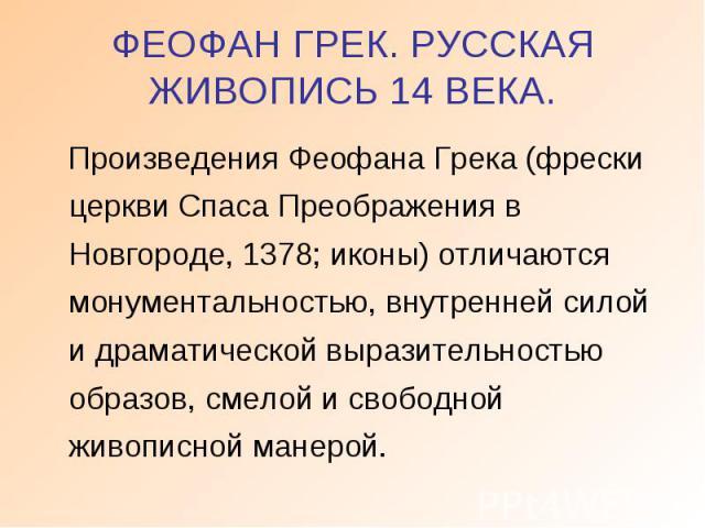 ФЕОФАН ГРЕК. РУССКАЯ ЖИВОПИСЬ 14 ВЕКА. Произведения Феофана Грека (фрески церкви Спаса Преображения в Новгороде, 1378; иконы) отличаются монументальностью, внутренней силой и драматической выразительностью образов, смелой и свободной живописной манерой.