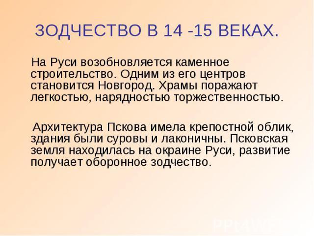 ЗОДЧЕСТВО В 14 -15 ВЕКАХ. На Руси возобновляется каменное строительство. Одним из его центров становится Новгород. Храмы поражают легкостью, нарядностью торжественностью. Архитектура Пскова имела крепостной облик, здания были суровы и лаконичны. Пск…