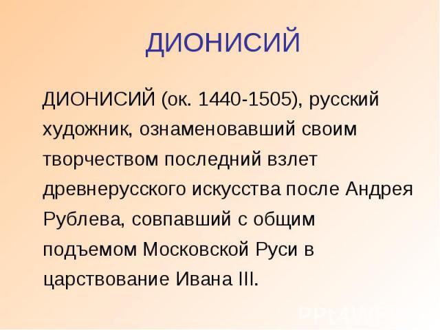 ДИОНИСИЙ ДИОНИСИЙ (ок. 1440-1505), русский художник, ознаменовавший своим творчеством последний взлет древнерусского искусства после Андрея Рублева, совпавший с общим подъемом Московской Руси в царствование Ивана III.