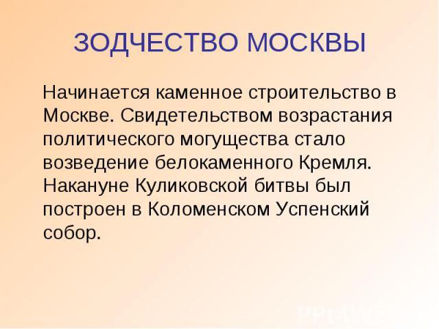 ЗОДЧЕСТВО МОСКВЫ Начинается каменное строительство в Москве. Свидетельством возрастания политического могущества стало возведение белокаменного Кремля. Накануне Куликовской битвы был построен в Коломенском Успенский собор.
