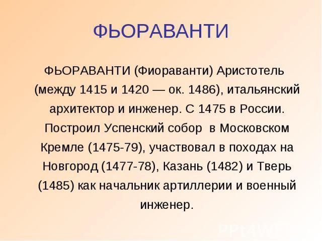 ФЬОРАВАНТИ ФЬОРАВАНТИ (Фиораванти) Аристотель (между 1415 и 1420 — ок. 1486), итальянский архитектор и инженер. С 1475 в России. Построил Успенский собор в Московском Кремле (1475-79), участвовал в походах на Новгород (1477-78), Казань (1482) и Твер…