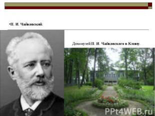 П. И. Чайковский. Дом-музей П. И. Чайковского в Клину.
