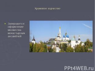 Храмовое зодчество Завершается оформление множества монастырских ансамблей