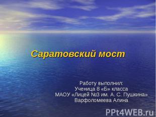 Саратовский мост Работу выполнил: Ученица 8 «Б» класса МАОУ «Лицей №3 им. А. С.