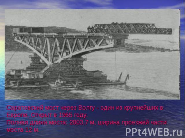 Саратовский мост через Волгу - один из крупнейших в Европе. Открыт в 1965 году. Полная длина моста: 2803,7 м, ширина проезжей части моста 12 м.