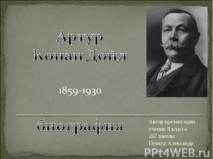 Артур Конан Дойл 1859-1930 биография Автор презентации ученик 8 класса 267 школы