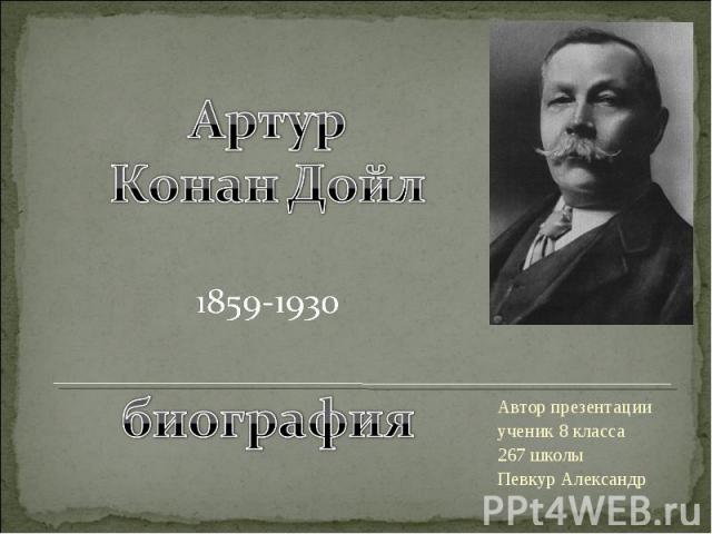 Артур Конан Дойл 1859-1930 биография Автор презентации ученик 8 класса 267 школы Певкур Александр