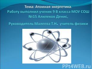 Тема: Атомная энергетика. Работу выполнил ученик 9 В класса МОУ СОШ №15 Алилеков