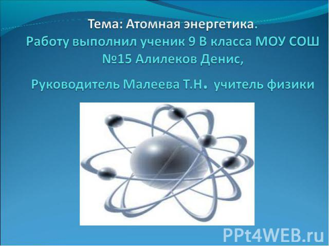 Тема: Атомная энергетика. Работу выполнил ученик 9 В класса МОУ СОШ №15 Алилеков Денис, Руководитель Малеева Т.Н. учитель физики