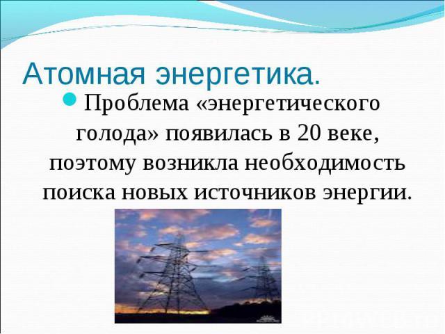 Атомная энергетика. Проблема «энергетического голода» появилась в 20 веке, поэтому возникла необходимость поиска новых источников энергии.