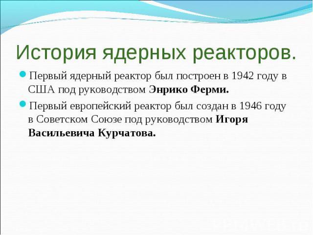 История ядерных реакторов. Первый ядерный реактор был построен в 1942 году в США под руководством Энрико Ферми. Первый европейский реактор был создан в 1946 году в Советском Союзе под руководством Игоря Васильевича Курчатова.