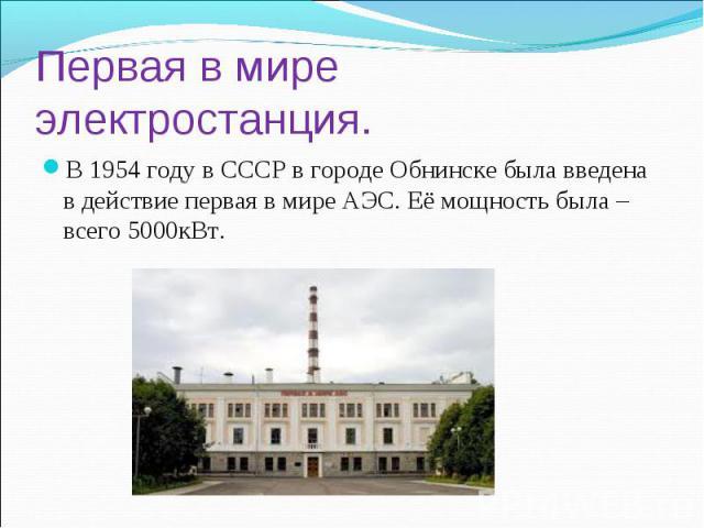 Первая в мире электростанция. В 1954 году в СССР в городе Обнинске была введена в действие первая в мире АЭС. Её мощность была – всего 5000кВт.