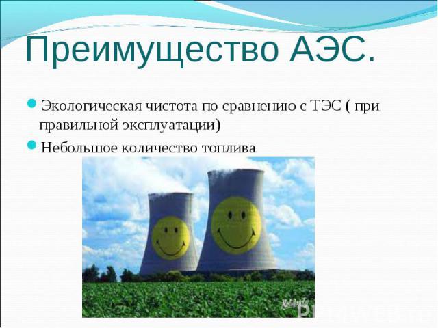 Преимущество АЭС. Экологическая чистота по сравнению с ТЭС ( при правильной эксплуатации) Небольшое количество топлива