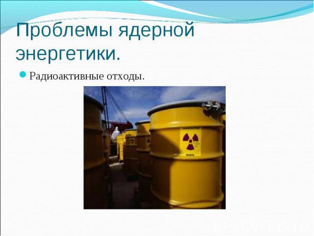 Проблемы ядерной энергетики. Радиоактивные отходы.