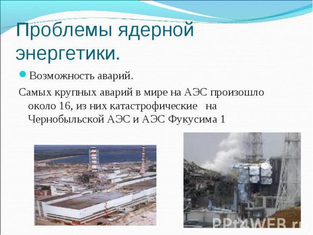 Проблемы ядерной энергетики. Возможность аварий. Самых крупных аварий в мире на АЭС произошло около 16, из них катастрофические на Чернобыльской АЭС и АЭС Фукусима 1