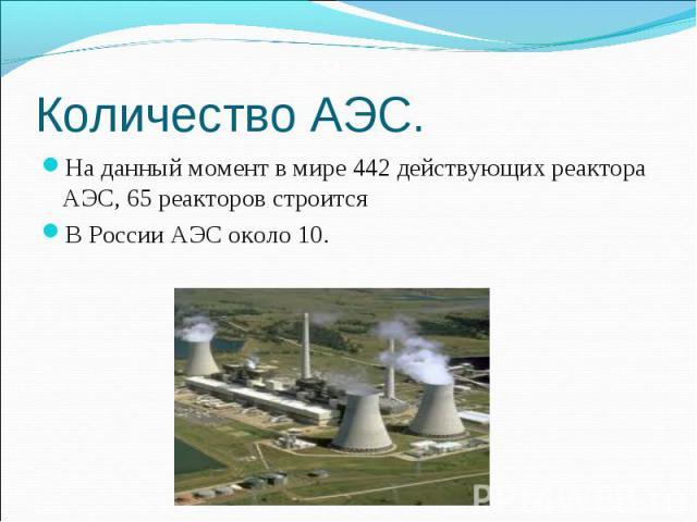 Количество АЭС. На данный момент в мире 442 действующих реактора АЭС, 65 реакторов строится В России АЭС около 10.