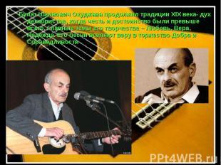 Булат Шалвович Окуджава продолжил традиции XIX века- дух декабристов, когда чест