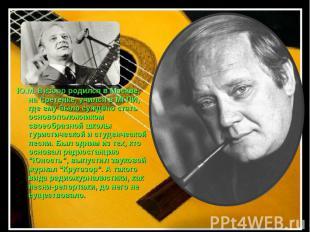 Ю.М. Визбор родился в Москве, на Сретенке, учился в МГПИ, где ему было суждено с