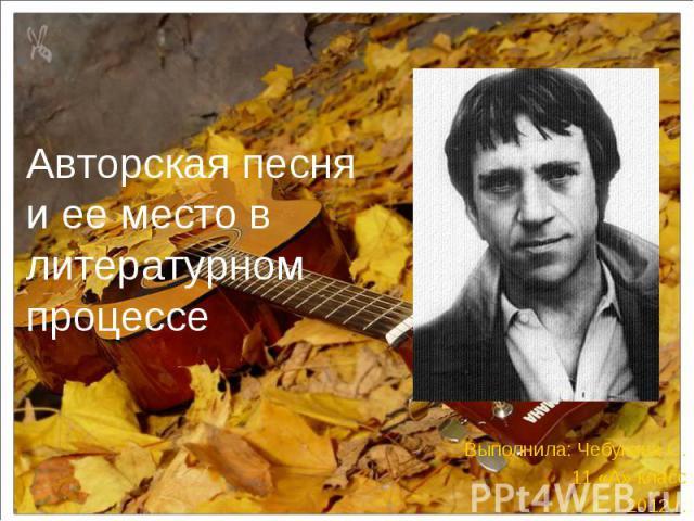 Авторская песня и ее место в литературном процессе Выполнила: Чебукина С. 11 «А» класс 2012 г.