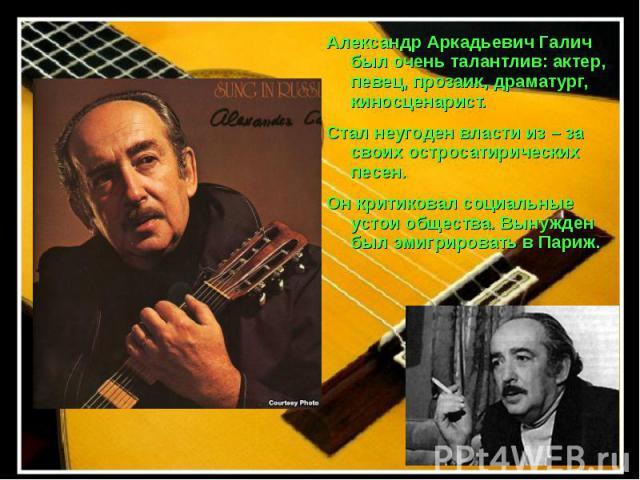 Александр Аркадьевич Галич был очень талантлив: актер, певец, прозаик, драматург, киносценарист. Стал неугоден власти из – за своих остросатирических песен. Он критиковал социальные устои общества. Вынужден был эмигрировать в Париж.