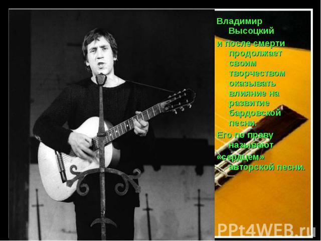 Владимир Высоцкий и после смерти продолжает своим творчеством оказывать влияние на развитие бардовской песни. Его по праву называют «сердцем» авторской песни.