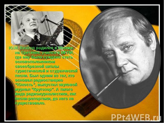 """Ю.М. Визбор родился в Москве, на Сретенке, учился в МГПИ, где ему было суждено стать основоположником своеобразной школы туристической и студенческой песни. Был одним из тех, кто основал радиостанцию """"Юность"""", выпустил звуковой журнал """"Кругозор"""". А …"""