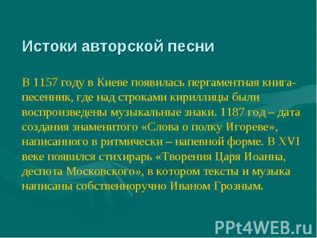Истоки авторской песни В 1157 году в Киеве появилась пергаментная книга-песенник, где над строками кириллицы были воспроизведены музыкальные знаки. 1187 год – дата создания знаменитого «Слова о полку Игореве», написанного в ритмически – напевной фор…