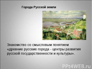 Города Русской земли Знакомство со смысловым понятием «древние русские города -