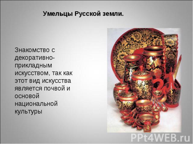 Умельцы Русской земли. Знакомство с декоративно-прикладным искусством, так как этот вид искусства является почвой и основой национальной культуры