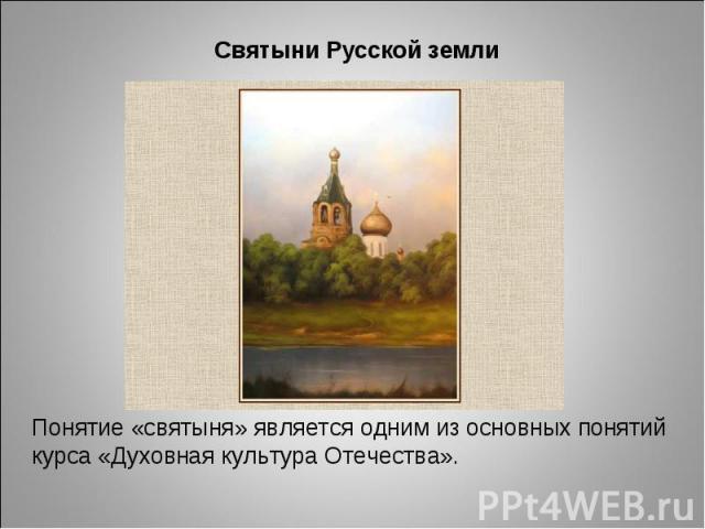 Святыни Русской земли Понятие «святыня» является одним из основных понятий курса «Духовная культура Отечества».