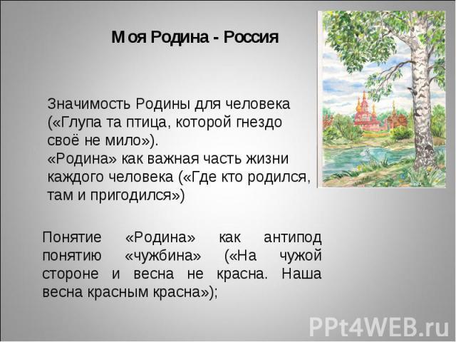 Моя Родина - Россия Значимость Родины для человека («Глупа та птица, которой гнездо своё не мило»). «Родина» как важная часть жизни каждого человека («Где кто родился, там и пригодился») Понятие «Родина» как антипод понятию «чужбина» («На чужой стор…