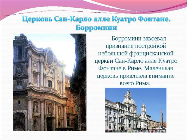 Церковь Сан-Карло алле Куатро Фонтане. Борромини Борромини завоевал признание постройкой небольшой францисканской церкви Сан-Карло алле Куатро Фонтане в Риме. Маленькая церковь привлекла внимание всего Рима.