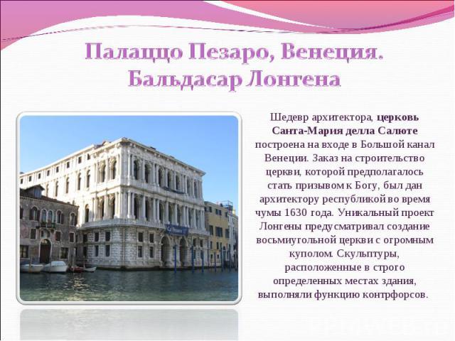 Палаццо Пезаро, Венеция. Бальдасар Лонгена Шедевр архитектора, церковь Санта-Мария делла Салюте построена на входе в Большой канал Венеции. Заказ на строительство церкви, которой предполагалось стать призывом к Богу, был дан архитектору республикой …